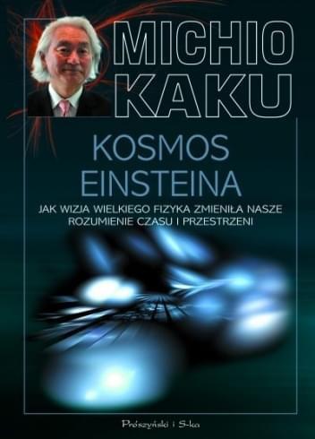 Kosmos Einsteina. Jak wizja wielkiego fizyka zmieniła nasze rozumienie czasu i przestrzeni - Michio Kaku